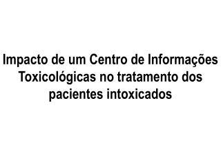 Impacto de um Centro de Informa  es Toxicol gicas no tratamento dos pacientes intoxicados