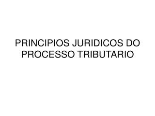 PRINCIPIOS JURIDICOS DO PROCESSO TRIBUTARIO