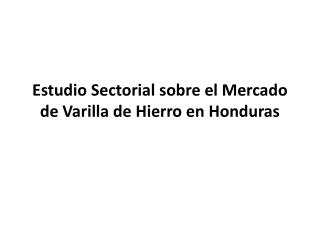Estudio Sectorial sobre el Mercado de Varilla de Hierro en Honduras