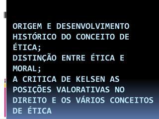 ORIGEM E DESENVOLVIMENTO HIST RICO DO CONCEITO DE  TICA; DISTIN  O ENTRE  TICA E MORAL; A CRITICA DE KELSEN AS POSI  ES