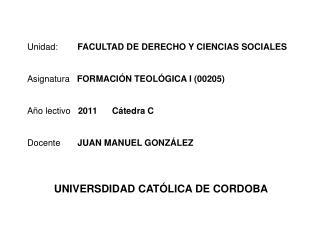 Unidad:        FACULTAD DE DERECHO Y CIENCIAS SOCIALES   Asignatura   FORMACI N TEOL GICA I 00205   A o lectivo   2011