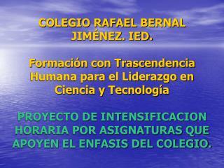 COLEGIO RAFAEL BERNAL JIM NEZ. IED.  Formaci n con Trascendencia Humana para el Liderazgo en Ciencia y Tecnolog a  PROYE