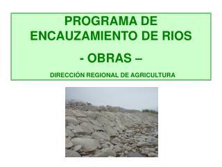 PROGRAMA DE  ENCAUZAMIENTO DE RIOS  - OBRAS    DIRECCI N REGIONAL DE AGRICULTURA