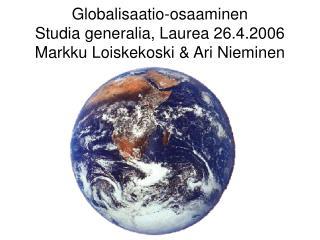 Globalisaatio-osaaminen Studia generalia, Laurea 26.4.2006 Markku Loiskekoski  Ari Nieminen