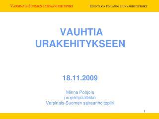 VAUHTIA  URAKEHITYKSEEN   18.11.2009  Minna Pohjola projektip  llikk  Varsinais-Suomen sairaanhoitopiiri