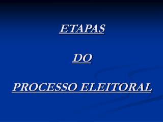 ETAPAS   DO   PROCESSO ELEITORAL