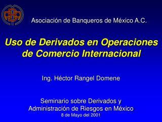 Asociaci n de Banqueros de M xico A.C.   Uso de Derivados en Operaciones de Comercio Internacional   Ing. H ctor Rangel
