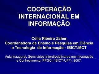 COOPERA  O INTERNACIONAL EM INFORMA  O  C lia Ribeiro Zaher Coordenadora de Ensino e Pesquisa em Ci ncia e Tecnologia  d