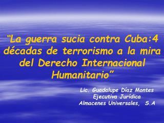 La guerra sucia contra Cuba:4 d cadas de terrorismo a la mira del Derecho Internacional Humanitario