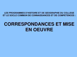 LES PROGRAMMES D HISTOIRE ET DE GEOGRAPHIE DU COLLEGE ET LE SOCLE COMMUN DE CONNAISSANCES ET DE COMPETENCES :  CORRESPON