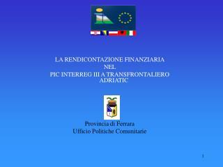 LA RENDICONTAZIONE FINANZIARIA  NEL  PIC INTERREG III A TRANSFRONTALIERO ADRIATIC            Provincia di Ferrara Uffici