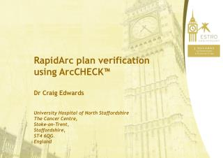 RapidArc plan verification using ArcCHECK   Dr Craig Edwards  University Hospital of North Staffordshire The Cancer Cent