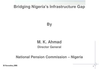 Bridging Nigeria s Infrastructure Gap   By   M. K. Ahmad Director General  National Pension Commission   Nigeria