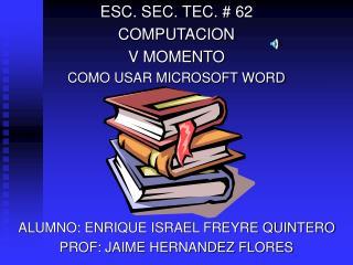 ESC. SEC. TEC.  62 COMPUTACION V MOMENTO COMO USAR MICROSOFT WORD       ALUMNO: ENRIQUE ISRAEL FREYRE QUINTERO PROF: JAI