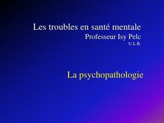 Les troubles en sant  mentale Professeur Isy Pelc  U.L.B.