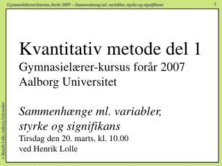 Kvantitativ metode del 1 Gymnasiel rer-kursus for r 2007 Aalborg Universitet  Sammenh nge ml. variabler, styrke og signi