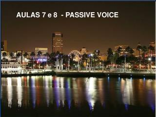 AULAS 7 e 8  - PASSIVE VOICE