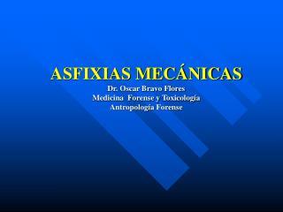ASFIXIAS MEC NICAS Dr. Oscar Bravo Flores Medicina  Forense y Toxicolog a Antropolog a Forense