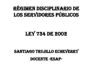 R GIMEN DISCIPLINARIO DE LOS SERVIDORES P BLICOS  LEY 734 DE 2002  SANTIAGO TRUJILLO ECHEVERRY DOCENTE -ESAP-