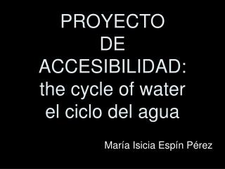 PROYECTO  DE  ACCESIBILIDAD: the cycle of water el ciclo del agua