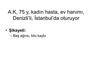 A.K, 75 y, kadin hasta, ev hanimi, Denizli li, Istanbul da oturuyor
