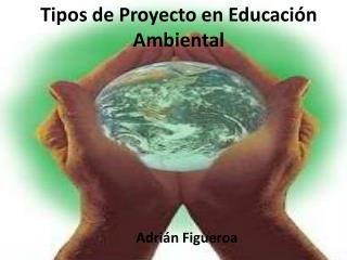 Tipos de Proyecto en Educaci n Ambiental