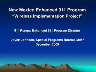 New Mexico Enhanced 911 Program  Wireless Implementation Project    Bill Range, Enhanced 911 Program Director  Joyce Joh