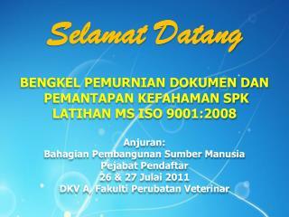 Selamat Datang  BENGKEL PEMURNIAN DOKUMEN DAN  PEMANTAPAN KEFAHAMAN SPK LATIHAN MS ISO 9001:2008  Anjuran:  Bahagian Pem