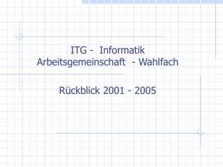 ITG -  Informatik Arbeitsgemeinschaft  - Wahlfach  R ckblick 2001 - 2005