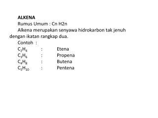ALKENA  Rumus Umum : Cn H2n Alkena merupakan senyawa hidrokarbon tak jenuh dengan ikatan rangkap dua. Contoh  : C2H4 : E