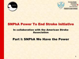 SNPhA Power To End Stroke Initiative  In collaboration with the American Stroke Association  Part I: SNPhA We Have the P