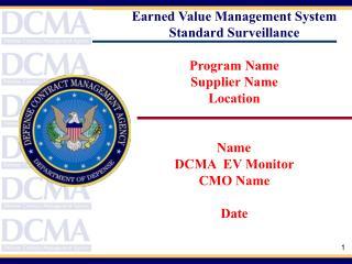 Earned Value Management System Standard Surveillance  Program Name Supplier Name Location   Name  DCMA  EV Monitor CMO N