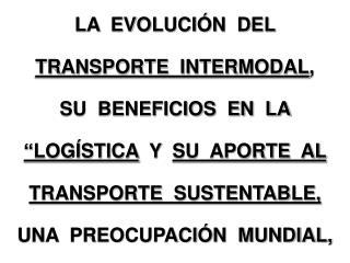 LA  EVOLUCI N  DEL  TRANSPORTE  INTERMODAL, SU  BENEFICIOS  EN  LA     LOG STICA  Y  SU  APORTE  AL  TRANSPORTE  SUSTENT