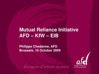 Mutual Reliance Initiative  AFD   KfW   EIB   Philippe Chedanne, AFD Brussels, 16 October 2009