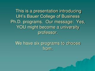 This is a presentation introducing  UH s Bauer College of Business Ph.D. programs.  Our message:  Yes, YOU might become