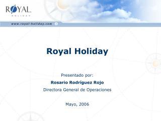 Royal Holiday  Presentado por:  Rosario Rodr guez Rojo Directora General de Operaciones  Mayo, 2006