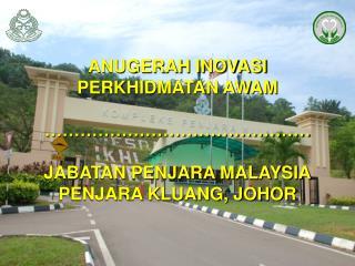 ANUGERAH INOVASI PERKHIDMATAN AWAM                   JABATAN PENJARA MALAYSIA PENJARA KLUANG, JOHOR