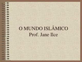 O MUNDO ISL MICO Prof. Jane Ilce