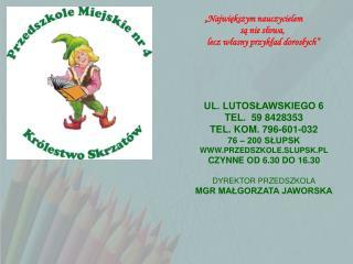 UL. LUTOSLAWSKIEGO 6 TEL.  59 8428353 TEL. KOM. 796-601-032 76   200 SLUPSK PRZEDSZKOLE.SLUPSK.PL CZYNNE OD 6.30 DO 16.3