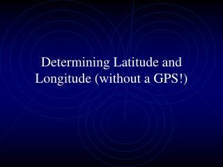 Determining Latitude and Longitude without a GPS