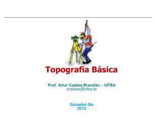 Topografia B sica    Prof. Artur Caldas Brand o   UFBA acaldasufba.br    Salvador-Ba 2010