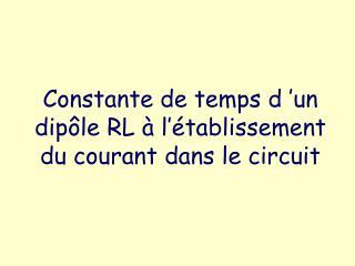 Constante de temps d  un dip le RL   l  tablissement du courant dans le circuit