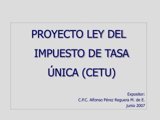 PROYECTO LEY DEL IMPUESTO DE TASA  NICA CETU   Expositor: C.P.C. Alfonso P rez Reguera M. de E.  junio 2007