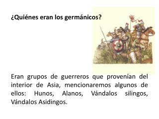 Qui nes eran los germ nicos        Eran grupos de guerreros que proven an del interior de Asia, mencionaremos algunos d