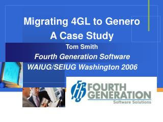 Migrating 4GL to Genero A Case Study Tom Smith Fourth Generation Software WAIUG