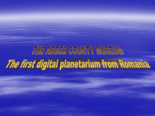 THE ARGES COUNTY MUSEUM - THE FIRST DIGITAL PLANETARIUM FROM ...