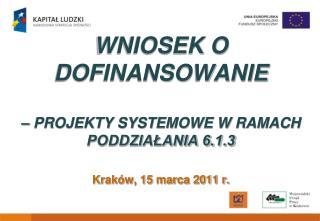 WNIOSEK O DOFINANSOWANIE    PROJEKTY SYSTEMOWE W RAMACH PODDZIALANIA 6.1.3   Krak w, 15 marca 2011 r.