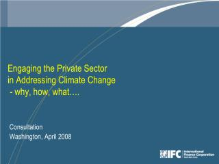 Engaging the Private Sector in Addressing Climate Change  - why, how, what .