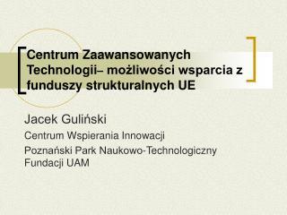 Centrum Zaawansowanych  Technologii  mozliwosci wsparcia z funduszy strukturalnych UE