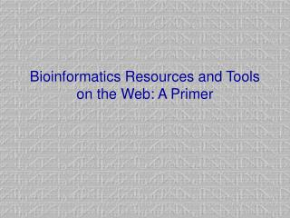 Bioinformatics Resources and Tools on the Web: A Primer